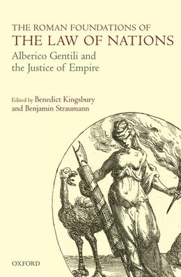 Book The Roman Foundations of the Law of Nations: Alberico Gentili and the Justice of Empire by Benedict Kingsbury