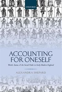 Book Accounting for Oneself: Worth, Status, and the Social Order in Early Modern England by Alexandra Shepard