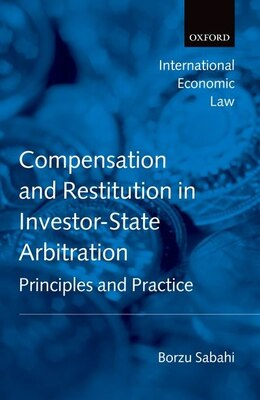 Book Compensation and Restitution in Investor-State Arbitration: Principles and Practice by Borzu Sabahi