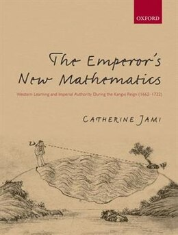 Book The Emperors New Mathematics: Western Learning and Imperial Authority During the Kangxi Reign (1662… by Catherine Jami