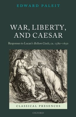 Book War, Liberty, and Caesar: Responses to Lucans Bellum Ciuile, ca. 1580 - 1650 by Edward Paleit