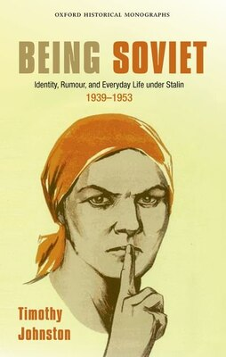 Book Being Soviet: Identity, Rumour, and Everyday Life under Stalin 1939-1953 by Timothy Johnston
