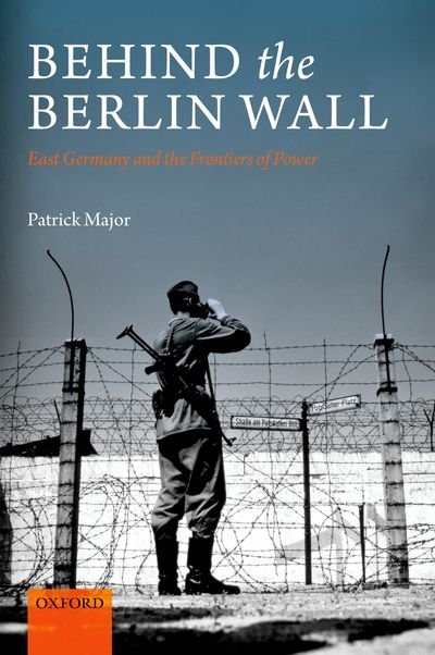 Book Behind the Berlin Wall: East Germany and the Frontiers of Power by Patrick Major