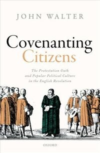 Book Covenanting Citizens: The Protestation Oath and Popular Political Culture in the English Revolution by John Walter