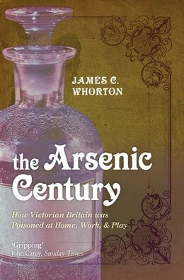 Book The Arsenic Century: How Victorian Britain was Poisoned at Home, Work, and Play by James C. Whorton