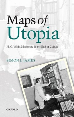 Book Maps of Utopia: H. G. Wells, Modernity and the End of Culture by Simon J. James