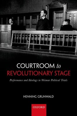 Book Courtroom to Revolutionary Stage: Performance and Ideology in Weimar Political Trials by Henning Grunwald