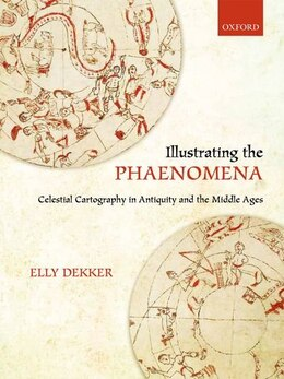 Book Illustrating the Phaenomena: Celestial cartography in Antiquity and the Middle Ages by Elly Dekker