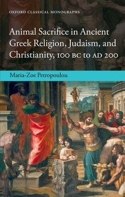 Book Animal Sacrifice in Ancient Greek Religion, Judaism, and Christianity, 100 BC to AD 200 by Maria-Zoe Petropoulou
