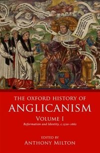 Book The Oxford History of Anglicanism, Volume 1: Reformation and Identity c.1520-1662 by Anthony Milton