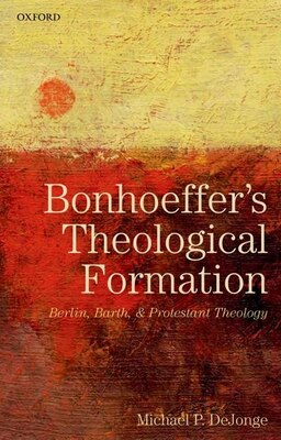 Book Bonhoeffers Theological Formation: Berlin, Barth, and Protestant Theology by Michael P. DeJonge
