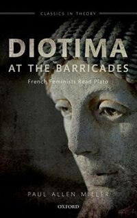 Book Diotima at the Barricades: French Feminists Read Plato by Paul Allen Miller
