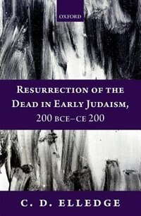 Book Resurrection of the Dead in Early Judaism, 200 BCE-CE 200 by C. D. Elledge