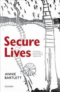 Book Secure Lives: The Meaning and Importance of Culture in Secure Hospital Care by Annie Bartlett