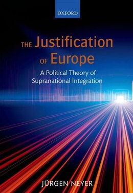 Book The Justification of Europe: A Political Theory of Supranational Integration by Jurgen Neyer