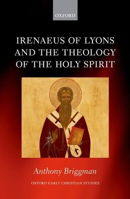 Book Irenaeus of Lyons and the Theology of the Holy Spirit by Anthony Briggman