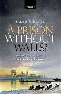 Book A Prison Without Walls?: Eastern Siberian Exile in the Last Years of Tsarism by Sarah Badcock