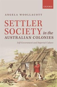 Book Settler Society in the Australian Colonies: Self-Government and Imperial Culture by Angela Woollacott