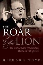 The Roar of the Lion: The Untold Story of Churchills World War II Speeches
