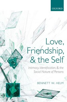 Book Love, Friendship, and the Self: Intimacy, Identification, and the Social Nature of Persons by Bennett W. Helm