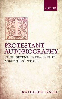 Book Protestant Autobiography in the Seventeenth-Century Anglophone World by Kathleen Lynch