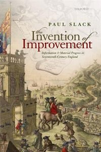 Book The Invention of Improvement: Information and Material Progress in Seventeenth-Century England by Paul Slack