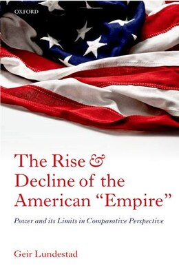 "Book The Rise and Decline of the American ""Empire"": Power and its Limits in Comparative Perspective by Geir Lundestad"