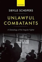 Unlawful Combatants: A Genealogy of the Irregular Fighter