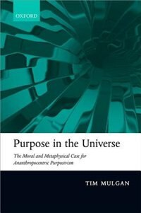 Book Purpose in the Universe: The moral and metaphysical case for Ananthropocentric Purposivism by Tim Mulgan