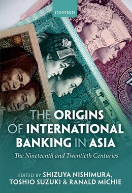 Book The Origins of International Banking in Asia: The Nineteenth and Twentieth Centuries by Shizuya Nishimura