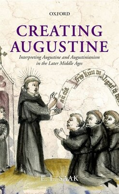 Book Creating Augustine: Interpreting Augustine and Augustinianism in the Later Middle Ages by Saak, Eric Leland