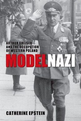 Book Model Nazi: Arthur Greiser and the Occupation of Western Poland by Catherine Epstein