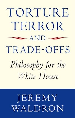 Book Torture, Terror, and Trade-Offs: Philosophy for the White House by Jeremy Waldron