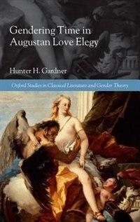 Book Gendering Time in Augustan Love Elegy by Hunter H. Gardner