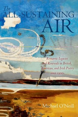 Book The All-Sustaining Air: Romantic Legacies and Renewals in British, American, and Irish Poetry since… by Michael ONeill