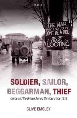 Book Soldier, Sailor, Beggarman, Thief: Crime and the British Armed Services since 1914 by Clive Emsley