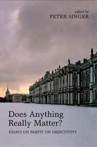 Book Does Anything Really Matter?: Essays on Parfit on Objectivity by Peter Singer