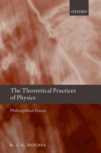 Book The Theoretical Practices of Physics: Philosophical Essays by R. I. G. Hughes