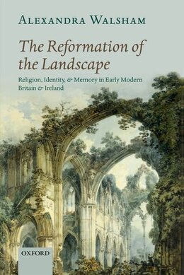 Book The Reformation of the Landscape: Religion, Identity, and Memory in Early Modern Britain and Ireland by Alexandra Walsham