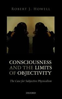 Book Consciousness and the Limits of Objectivity: The Case for Subjective Physicalism by Robert J. Howell