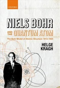 Book Niels Bohr and the Quantum Atom: The Bohr Model of Atomic Structure 1913-1925 by Helge Kragh