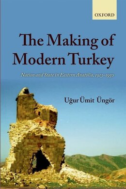 Book The Making of Modern Turkey: Nation and State in Eastern Anatolia, 1913-1950 by Ugur Umit Ungor