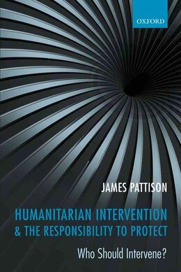Book Humanitarian Intervention and the Responsibility To Protect: Who Should Intervene? by James Pattison