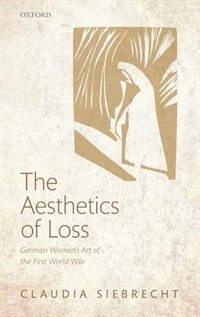 Book The Aesthetics of Loss: German Womens Art of the First World War by Claudia Siebrecht