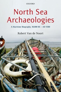 Book North Sea Archaeologies: A Maritime Biography, 10,000 BC - AD 1500 by Robert Van De Noort