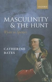 Book Masculinity and the Hunt: Wyatt to Spenser by Catherine Bates