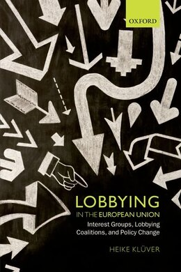 Book Lobbying in the European Union: Interest Groups, Lobbying Coalitions, and Policy Change by Heike Kluver