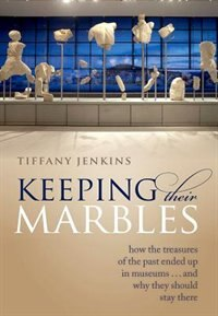 Book Keeping Their Marbles: How the Treasures of the Past Ended Up in Museums - And Why They Should Stay… by Tiffany Jenkins