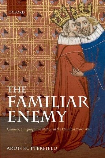 The Familiar Enemy: Chaucer, Language, and Nation in the Hundred Years War by Ardis Butterfield