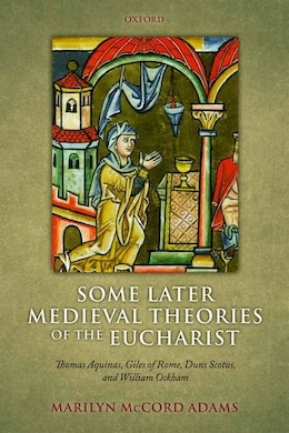 Book Some Later Medieval Theories of the Eucharist: Thomas Aquinas, Gilles of Rome, Duns Scotus, and… by Marilyn McCord Adams